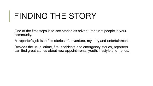 FINDING THE STORY One of the first steps is to see stories as adventures from people in your community. A reporter's job i...