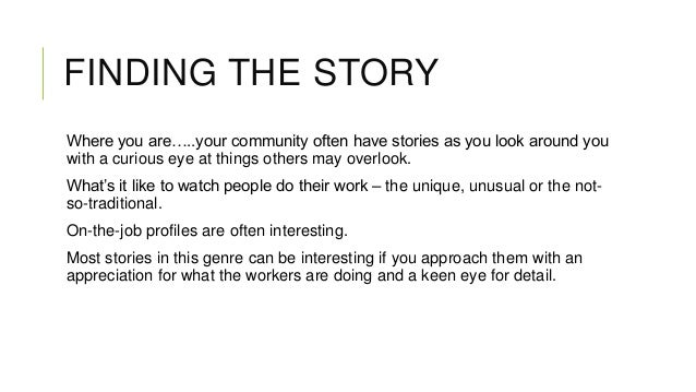 FINDING THE STORY Where you are…..your community often have stories as you look around you with a curious eye at things ot...