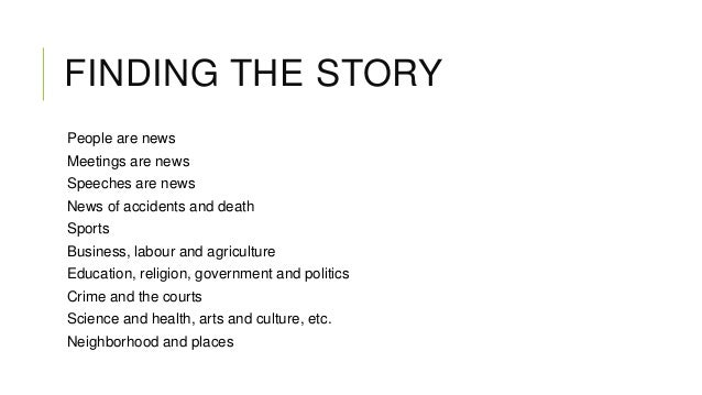 FINDING THE STORY People are news Meetings are news Speeches are news News of accidents and death  Sports Business, labour...