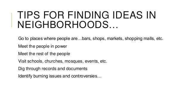 TIPS FOR FINDING IDEAS IN NEIGHBORHOODS… Go to places where people are…bars, shops, markets, shopping malls, etc. Meet the...