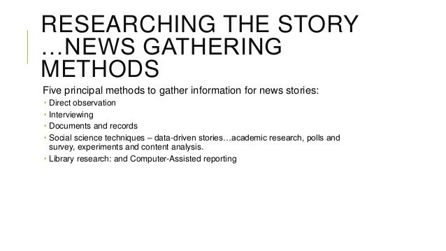 RESEARCHING THE STORY …NEWS GATHERING METHODS Five principal methods to gather information for news stories:      Dire...
