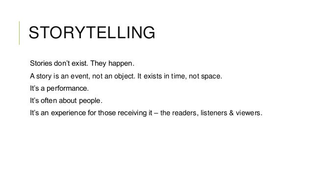 STORYTELLING Stories don't exist. They happen. A story is an event, not an object. It exists in time, not space. It's a pe...