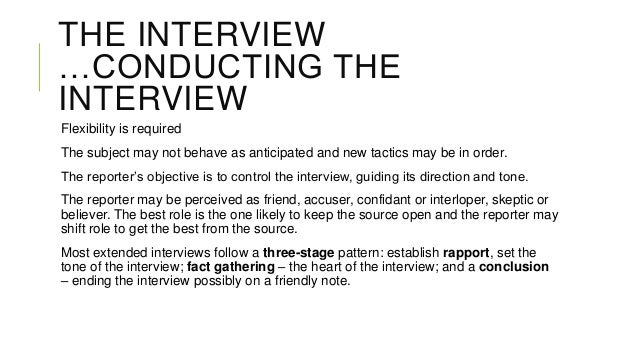 THE INTERVIEW …CONDUCTING THE INTERVIEW Flexibility is required The subject may not behave as anticipated and new tactics ...