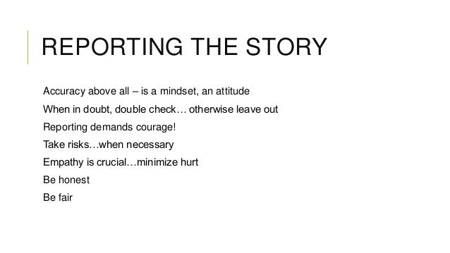 REPORTING THE STORY Accuracy above all – is a mindset, an attitude When in doubt, double check… otherwise leave out Report...