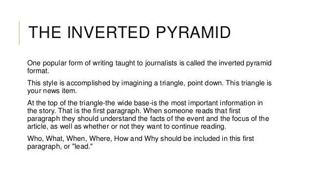 THE INVERTED PYRAMID One popular form of writing taught to journalists is called the inverted pyramid format. This style i...