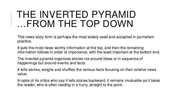 THE INVERTED PYRAMID …FROM THE TOP DOWN This news story form is perhaps the most widely used and accepted in journalism pr...