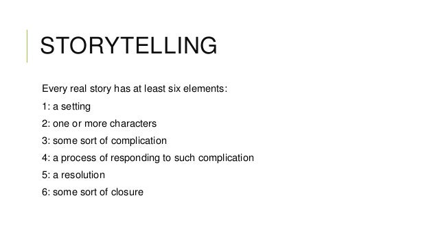 STORYTELLING Every real story has at least six elements: 1: a setting 2: one or more characters 3: some sort of complicati...