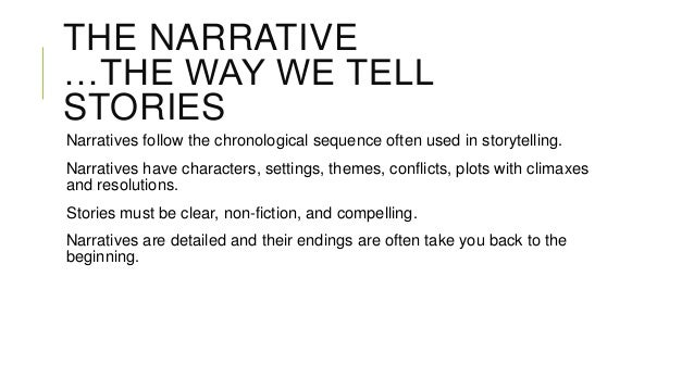 THE NARRATIVE …THE WAY WE TELL STORIES Narratives follow the chronological sequence often used in storytelling. Narratives...