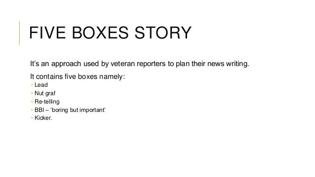 FIVE BOXES STORY It's an approach used by veteran reporters to plan their news writing. It contains five boxes namely:  ...