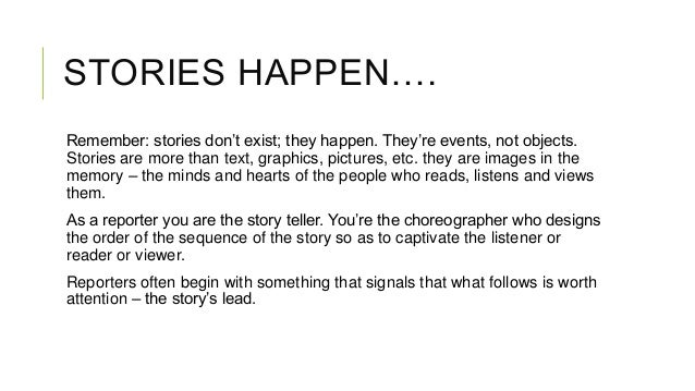 STORIES HAPPEN…. Remember: stories don't exist; they happen. They're events, not objects. Stories are more than text, grap...