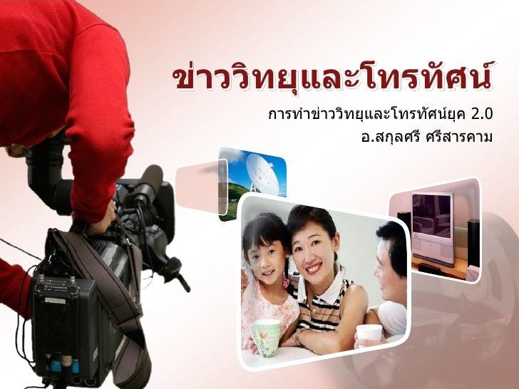ข่าววิทยุและโทรทัศน์     การทาข่าววิทยุและโทรทัศน์ยุค 2.0                  อ.สกุลศรี ศรีสารคาม