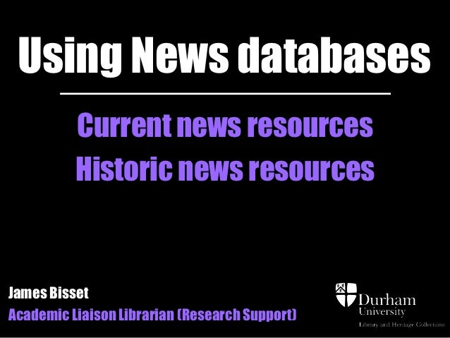 Using News databases          Current news resources          Historic news resourcesJames BissetAcademic Liaison Libraria...