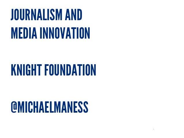 JOURNALISM AND MEDIA INNOVATION ! KNIGHT FOUNDATION ! @MICHAELMANESS 1