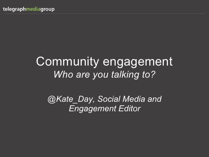 Community engagement  Who are you talking to? @Kate_Day, Social Media and     Engagement Editor