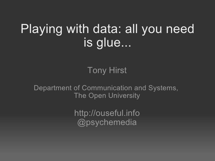 Playing with data: all you need is glue... Tony Hirst   Department of Communication and Systems,  The Open University http...