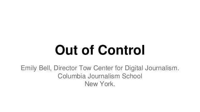 Out of Control Emily Bell, Director Tow Center for Digital Journalism. Columbia Journalism School New York.