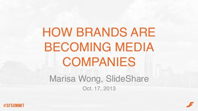 HOW BRANDS ARE BECOMING MEDIA COMPANIES! Marisa Wong, SlideShare! Oct. 17, 2013!