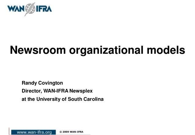 Newsroom organizational models Randy Covington Director, WAN-IFRA Newsplex at the University of South Carolina