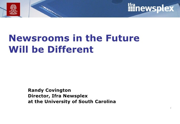 Newsrooms in the Future Will be Different .  Randy Covington Director, Ifra Newsplex at the University of South Carolina