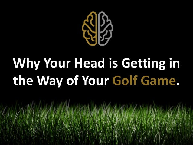 Why Your Head is Getting in  the Way of Your Golf Game.