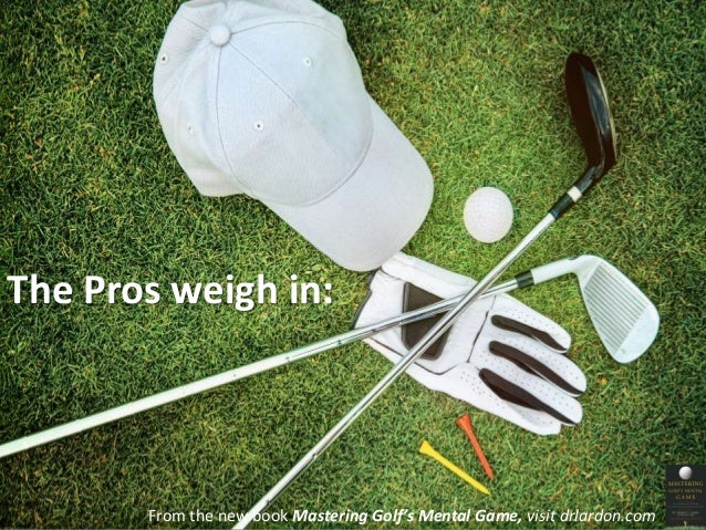 The Pros weigh in:  From the new book Mastering Golf's Mental Game, visit drlardon.com