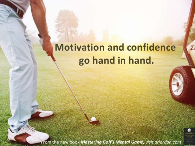 Motivation and confidence  go hand in hand.  From the new book Mastering Golf's Mental Game, visit drlardon.com