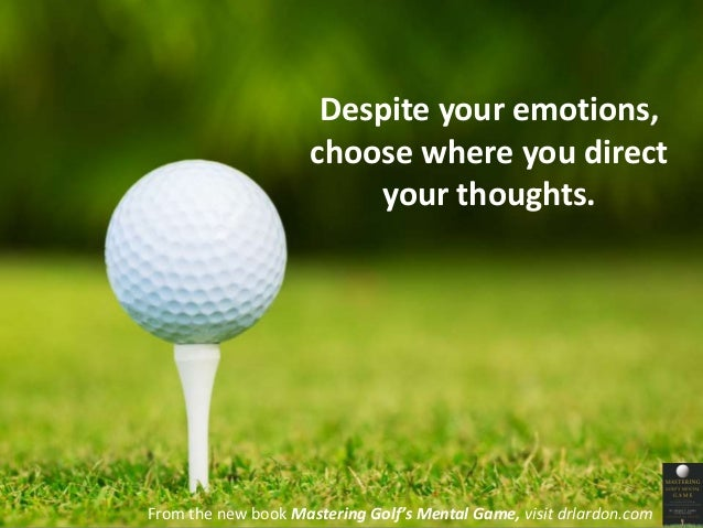 Despite your emotions,  choose where you direct  your thoughts.  From the new book Mastering Golf's Mental Game, visit drl...
