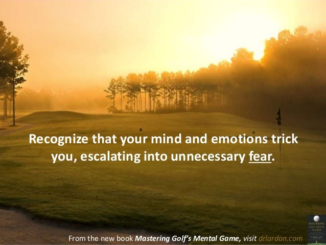 Recognize that your mind and emotions trick  you, escalating into unnecessary fear.  From the new book Mastering Golf's Me...
