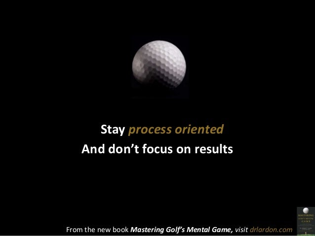 Stay process oriented  And don't focus on results  From the new book Mastering Golf's Mental Game, visit drlardon.com