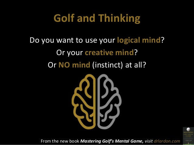 Golf and Thinking  Do you want to use your logical mind?  Or your creative mind?  Or NO mind (instinct) at all?  From the ...