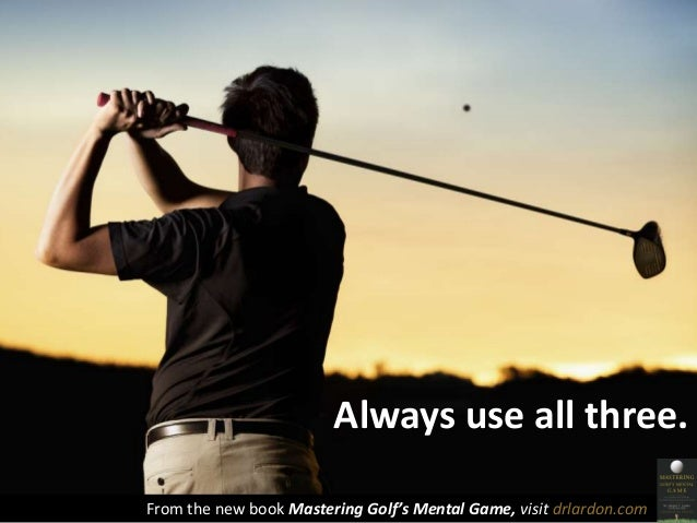 Always use all three.  From the new book Mastering Golf's Mental Game, visit drlardon.com