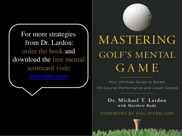 For more strategies  from Dr. Lardon:  order the book and  download the free mental  scorecard visit:  drlardon.com