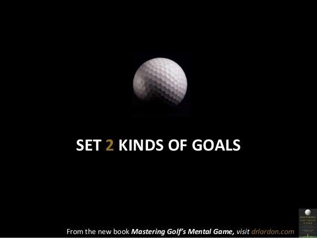 SET 2 KINDS OF GOALS  From the new book Mastering Golf's Mental Game, visit drlardon.com