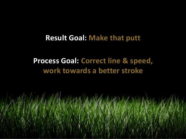 Result Goal: Make that putt  Process Goal: Correct line & speed,  work towards a better stroke
