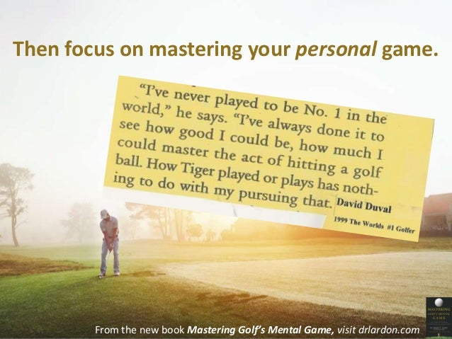 Then focus on mastering your personal game.  From the new book Mastering Golf's Mental Game, visit drlardon.com