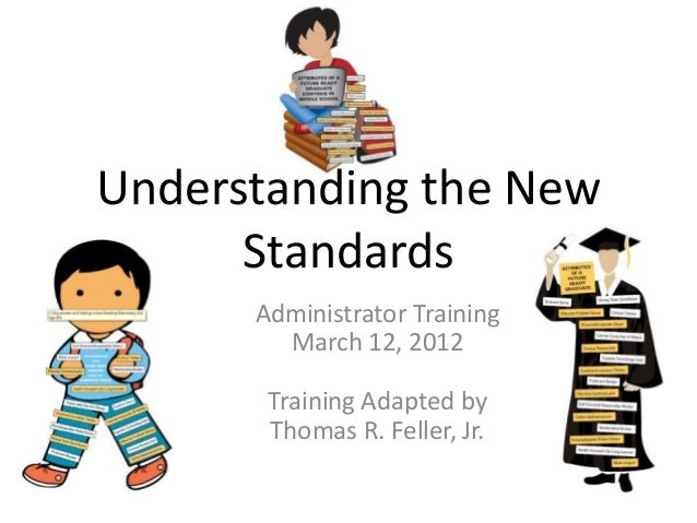 Understanding the New      Standards      Administrator Training        March 12, 2012       Training Adapted by       Tho...