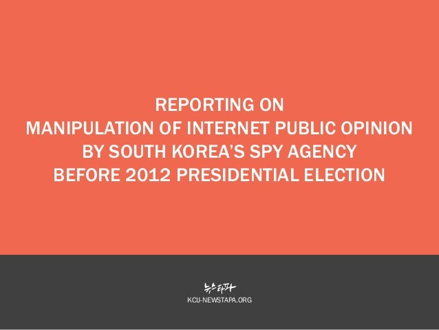 REPORTING ON MANIPULATION OF INTERNET PUBLIC OPINION BY SOUTH KOREA'S SPY AGENCY BEFORE 2012 PRESIDENTIAL ELECTION  KCIJ-N...