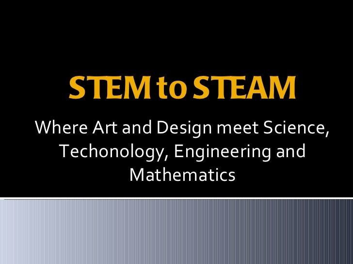 STEM to STEAM <ul><li>Where Art and Design meet Science, Techonology, Engineering and Mathematics </li></ul>