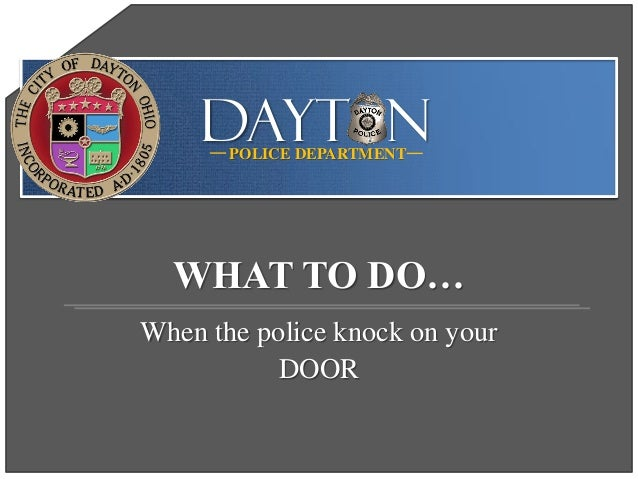 DAYT NPOLICE DEPARTMENT When the police knock on your DOOR WHAT TO DO…