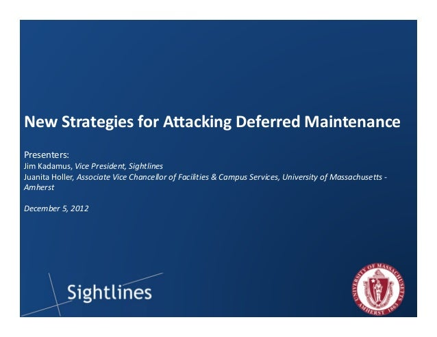 1  New Strategies for Attacking Deferred Maintenance  Presenters:  Jim Kadamus, Vice President, Sightlines  Juanita Holler...