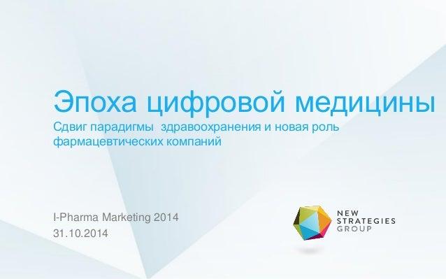 Эпоха цифровой медицины Сдвиг парадигмы здравоохранения и новая роль фармацевтических компаний  I-Pharma Marketing 2014  3...