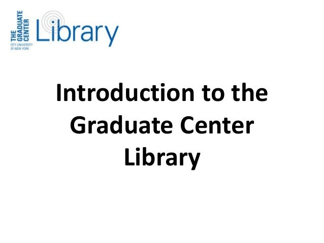 Introduction to the  Graduate Center  Library