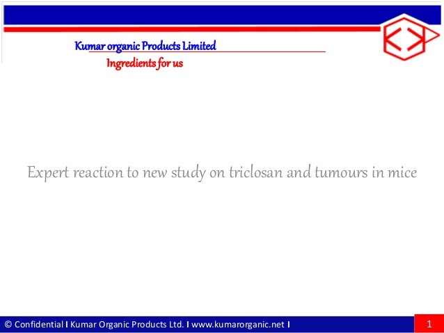 © Confidential I Kumar Organic Products Ltd. I www.kumarorganic.net I Expert reaction to new study on triclosan and tumour...