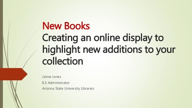 New Books Creating an online display to highlight new additions to your collection Jaime Jones ILS Administrator Arizona S...