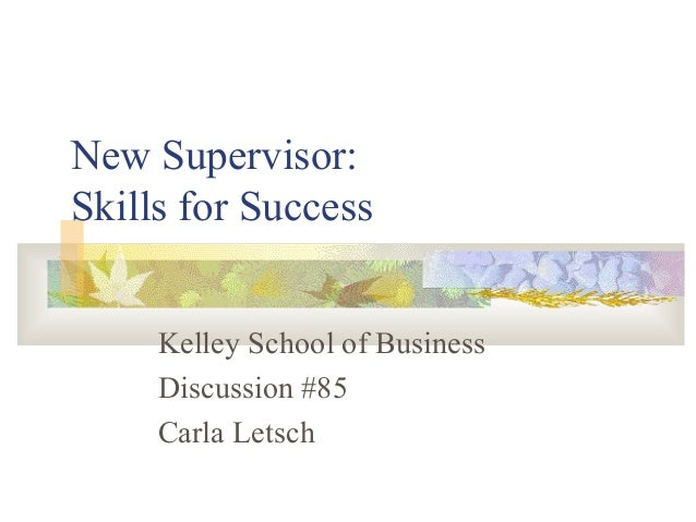 New Supervisor: Skills for Success Kelley School of Business Discussion #85 Carla Letsch