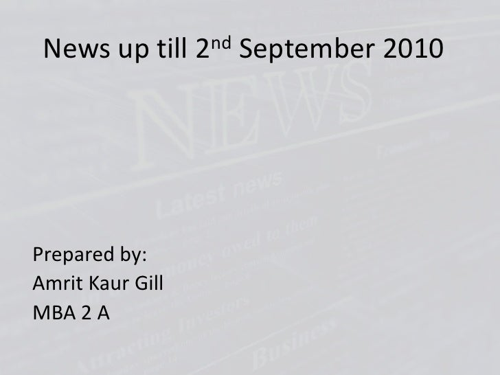 News up till 2nd September 2010<br />Prepared by:<br />AmritKaur Gill<br />MBA 2 A<br />