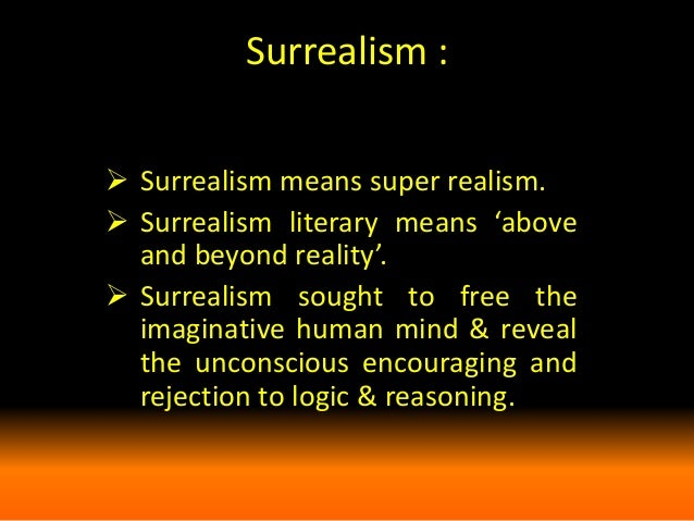 Surrealism :  Surrealism means super realism.  Surrealism literary means 'above and beyond reality'.  Surrealism sought...