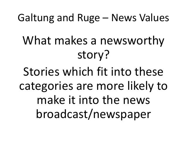 galtung and ruges model of news values Author(s): johan galtung and mari holmboe ruge  and not a model we shall  be liberal in our  old value for a new item will be increased.