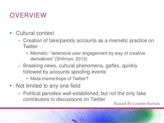 """OVERVIEW • Cultural context – Creation of fake/parody accounts as a memetic practice on Twitter • Memetic: """"extensive user..."""
