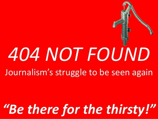 """404 NOT FOUND  Journalism's struggle to be seen again  """"Be there for the thirsty!"""""""